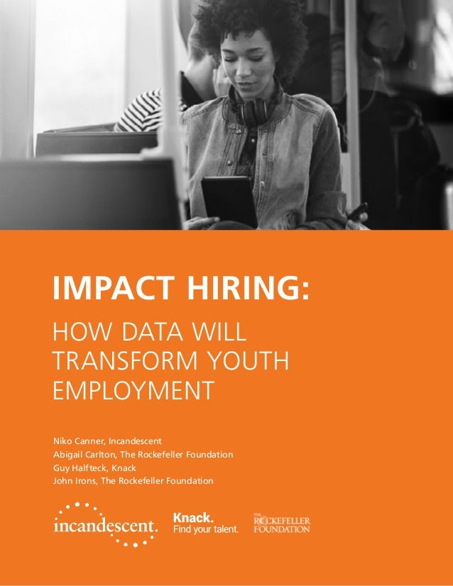 IMPACT HIRING: HOW DATA WILL TRANSFORM YOUTH EMPLOYMENT Niko Canner, Incandescent Abigail Carlton, The Rockefeller Foundat...