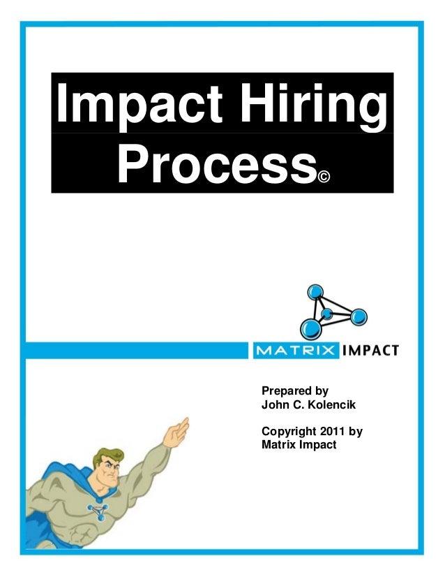 Impact Hiring  Process        ©        Prepared by        John C. Kolencik        Copyright 2011 by        Matrix Impact