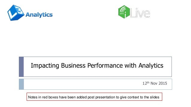 Impacting Business Performance with Analytics 12th Nov 2015 Notes in red boxes have been added post presentation to give c...