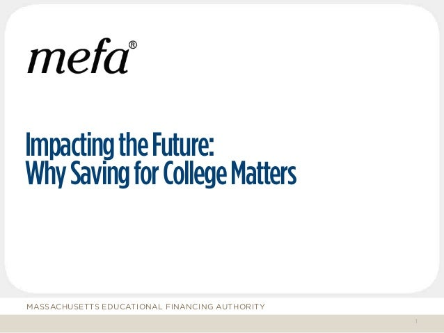 MASSACHUSETTS EDUCATIONAL FINANCING AUTHORITY ImpactingtheFuture: WhySavingforCollegeMatters 1