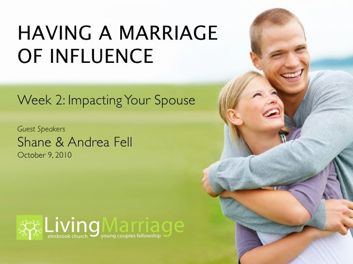 HAVING A MARRIAGE OF INFLUENCE  Week 2: Impacting Your Spouse Guest Speakers Shane & Andrea Fell October 9, 2010          ...