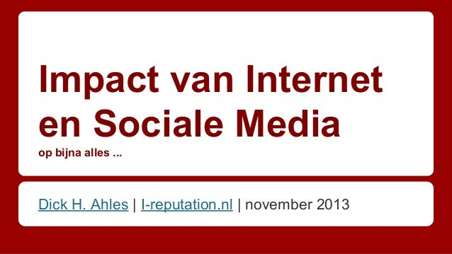 Impact van Internet en Sociale Media op bijna alles ...  Dick H. Ahles | I-reputation.nl | november 2013
