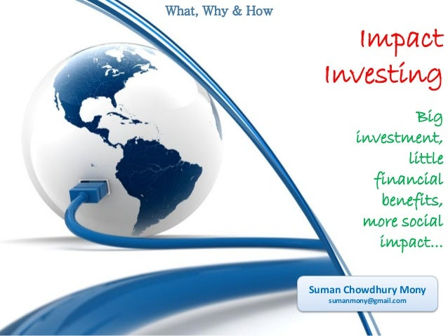 What, Why & How  Impact Investing Big investment, little financial benefits, more social impact... Suman Chowdhury Mony su...