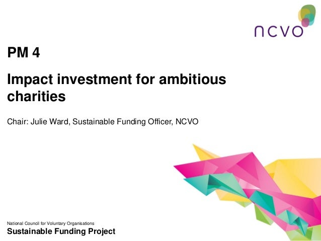 PM 4Impact investment for ambitiouscharitiesChair: Julie Ward, Sustainable Funding Officer, NCVONational Council for Volun...