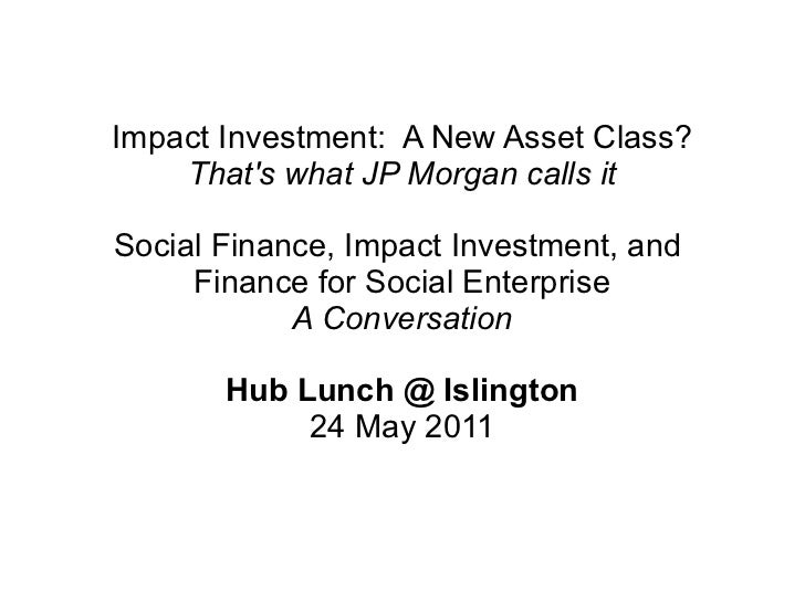 Impact Investment: A New Asset Class?    Thats what JP Morgan calls itSocial Finance, Impact Investment, and     Finance f...