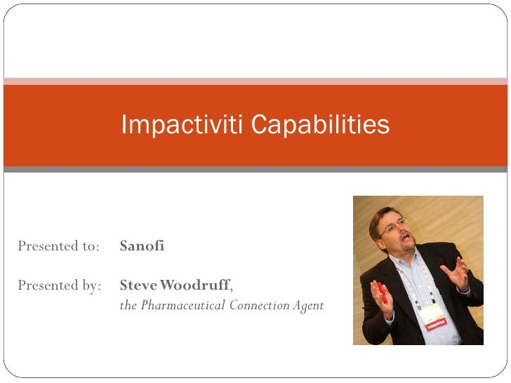 Presented to:  Sanofi Presented by:  Steve Woodruff ,  the Pharmaceutical Connection Agent Impactiviti Capabilities