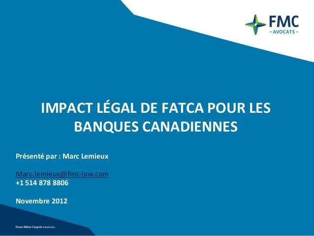IMPACT LÉGAL DE FATCA POUR LES           BANQUES CANADIENNESPrésenté par : Marc LemieuxMarc.lemieux@fmc-law.com+1 514 878 ...
