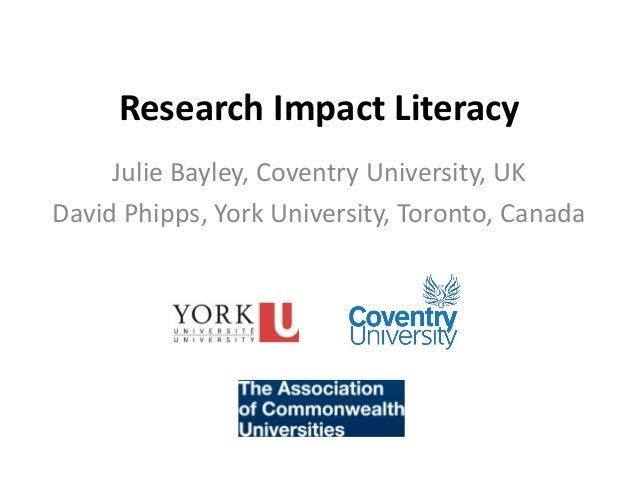 Research Impact Literacy Julie Bayley, Coventry University, UK David Phipps, York University, Toronto, Canada