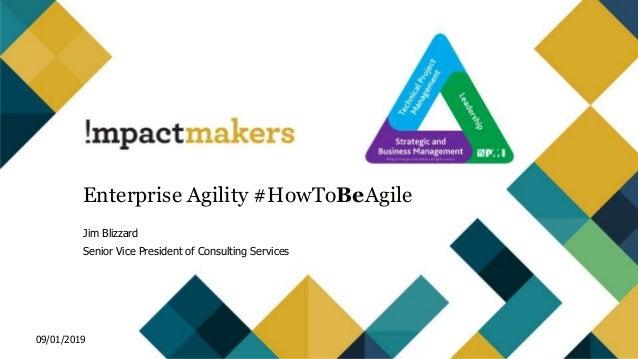 Enterprise Agility #HowToBeAgile Jim Blizzard Senior Vice President of Consulting Services 09/01/2019
