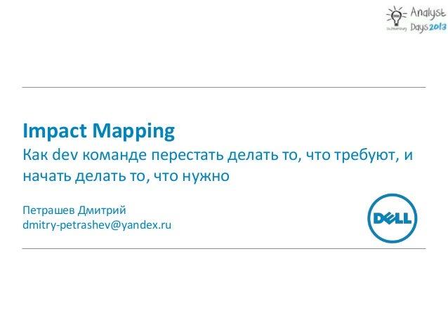Impact MappingКак dev команде перестать делать то, что требуют, иначать делать то, что нужноПетрашев Дмитрийdmitry-petrash...