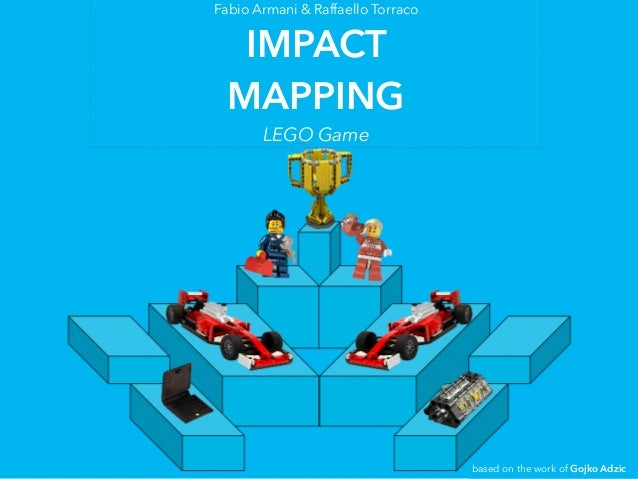 Fabio Armani & Raffaello Torraco IMPACT MAPPING LEGO Game based on the work of Gojko Adzic