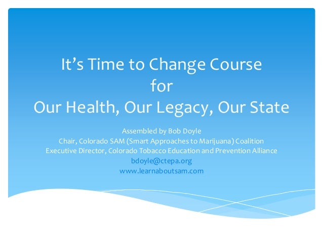 It's Time to Change Course for Our Health, Our Legacy, Our State Assembled by Bob Doyle Chair, Colorado SAM (Smart Approac...