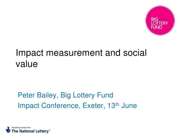 Impact measurement and socialvaluePeter Bailey, Big Lottery FundImpact Conference, Exeter, 13th June