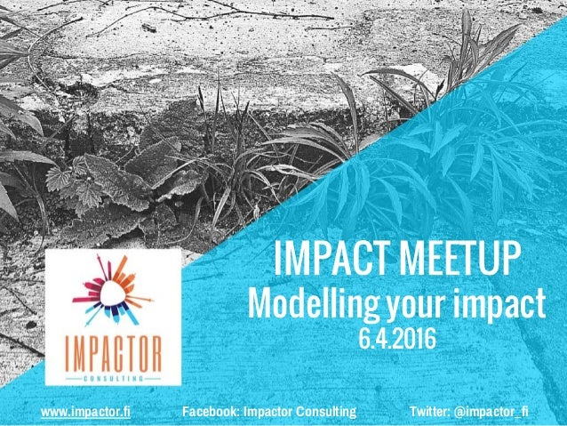 IMPACT MEETUP Modelling your impact 6.4.2016 www.impactor.fi Facebook: Impactor Consulting Twitter: @impactor_fi