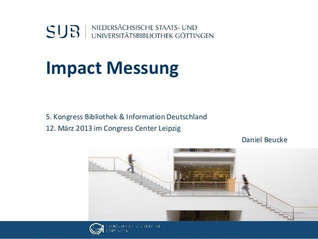 Impact Messung5. Kongress Bibliothek & Information Deutschland12. März 2013 im Congress Center Leipzig                    ...