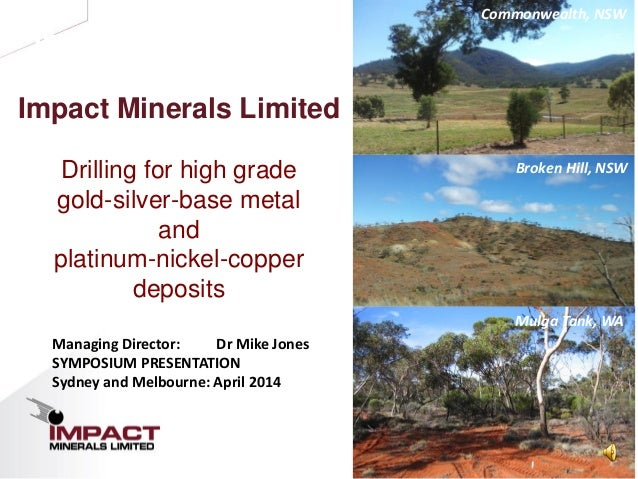 1 Investor Presentation Impact Minerals Limited Drilling for high grade gold-silver-base metal and platinum-nickel-copper ...