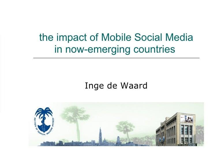 the impact of Mobile Social Media in now-emerging countries  Inge de Waard