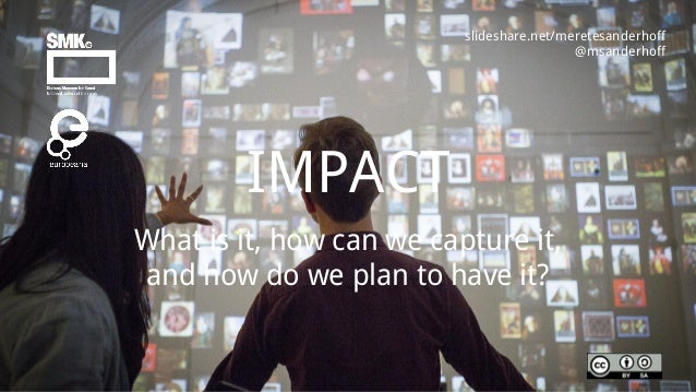 What is it, how can we capture it, and how do we plan to have it? IMPACT slideshare.net/meretesanderhoff @msanderhoff