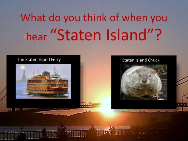 "What do you think of when you hear ""Staten Island""? The Staten Island Ferry Staten Island Chuck"