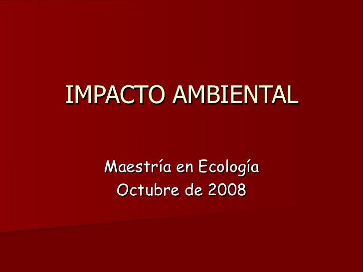 IMPACTO AMBIENTAL    Maestría en Ecología    Octubre de 2008