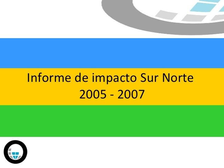 Informe de impacto Sur Norte  2005 - 2007
