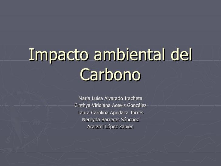 Impacto ambiental del Carbono Maria Luisa Alvarado Iracheta Cinthya Viridiana Aceviz González Laura Carolina Apodaca Torre...