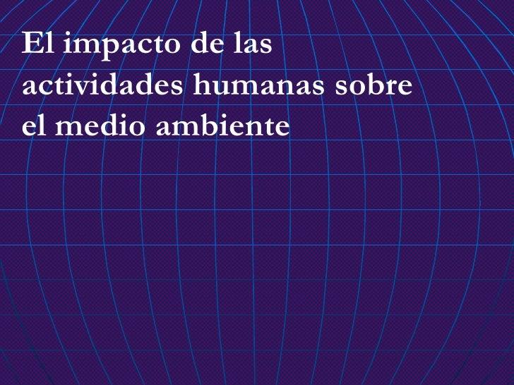 El impacto de las actividades humanas sobre el medio ambiente
