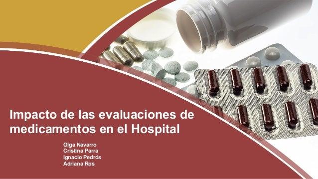Olga Navarro Cristina Parra Ignacio Pedrós Adriana Ros Impacto de las evaluaciones de medicamentos en el Hospital