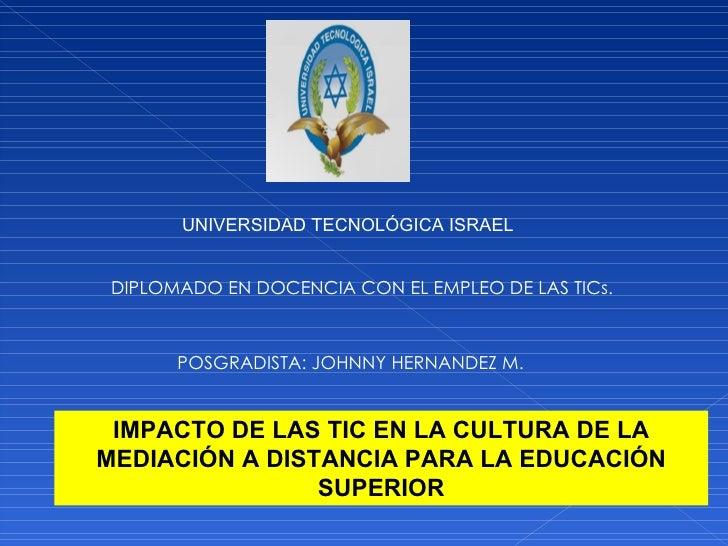 UNIVERSIDAD TECNOLÓGICA ISRAEL DIPLOMADO EN DOCENCIA CON EL EMPLEO DE LAS TICs. POSGRADISTA: JOHNNY HERNANDEZ M. IMPACTO D...
