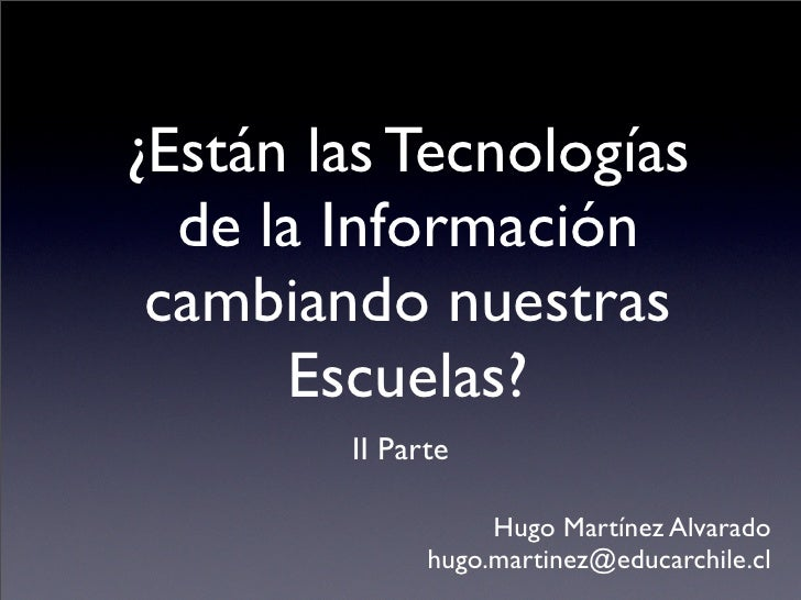 ¿Están las Tecnologías   de la Información  cambiando nuestras       Escuelas?         II Parte                     Hugo M...