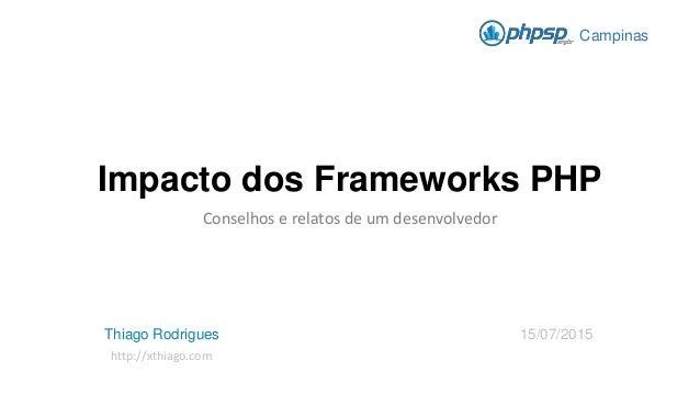 Impacto dos Frameworks PHP Conselhos e relatos de um desenvolvedor Campinas Thiago Rodrigues 15/07/2015 http://xthiago.com