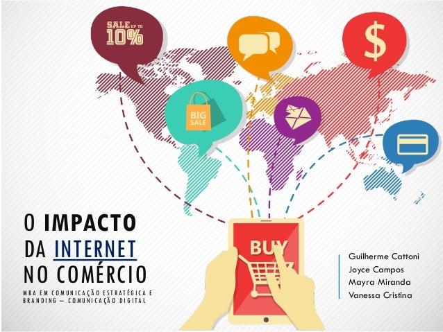 O IMPACTO DA INTERNET NO COMÉRCIO MBA EM COMUNICAÇÃO ESTRATÉGICA E BRANDING – COMUNICAÇÃO DIGITAL  Guilherme Cattoni  Joyc...