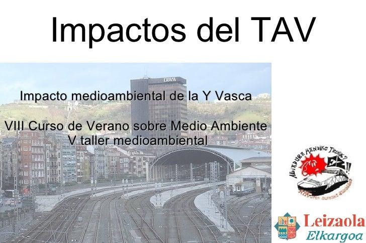 Impactos del TAV <ul><ul><li>Impacto medioambiental de la Y Vasca </li></ul></ul><ul><ul><li>VIII Curso de Verano sobre Me...