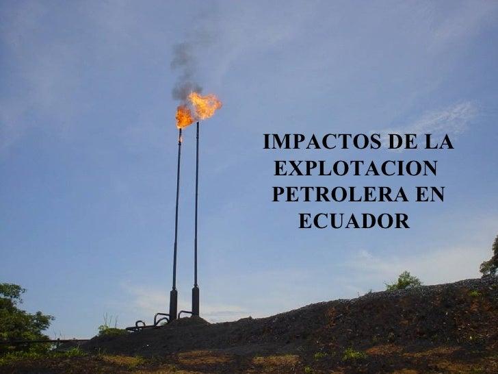IMPACTOS DE LA EXPLOTACION PETROLERA EN ECUADOR