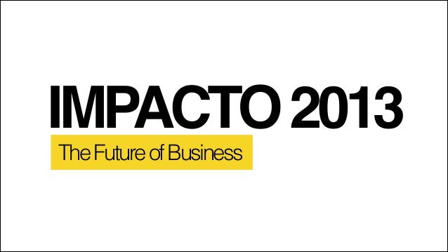 IMPACTO 2013 The Future of Business