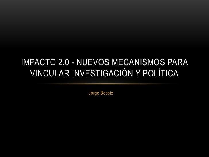 IMPACTO 2.0 - NUEVOS MECANISMOS PARA  VINCULAR INVESTIGACIÓN Y POLÍTICA              Jorge Bossio