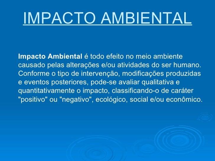 IMPACTO AMBIENTAL Impacto Ambiental  é todo efeito no meio ambiente causado pelas alterações e/ou atividades do ser humano...
