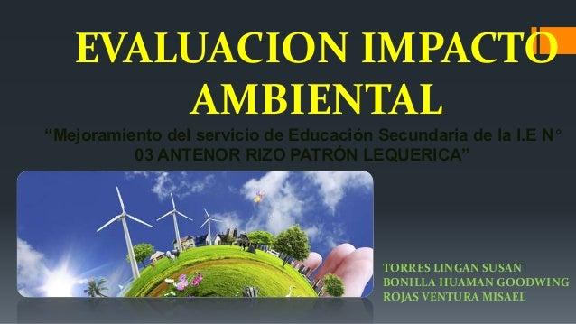 """EVALUACION IMPACTO AMBIENTAL """"Mejoramiento del servicio de Educación Secundaria de la I.E N° 03 ANTENOR RIZO PATRÓN LEQUER..."""