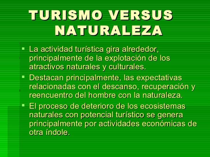 TURISMO VERSUS  NATURALEZA <ul><li>La actividad turística gira alrededor, principalmente de la explotación de los atractiv...