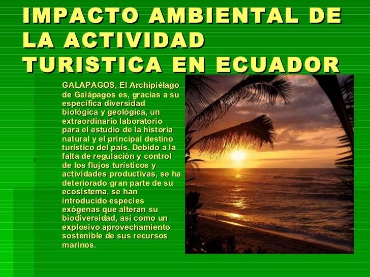 IMPACTO AMBIENTAL DE LA ACTIVIDAD TURISTICA EN ECUADOR <ul><li>GALAPAGOS, El Archipiélago de Galápagos es, gracias a su es...