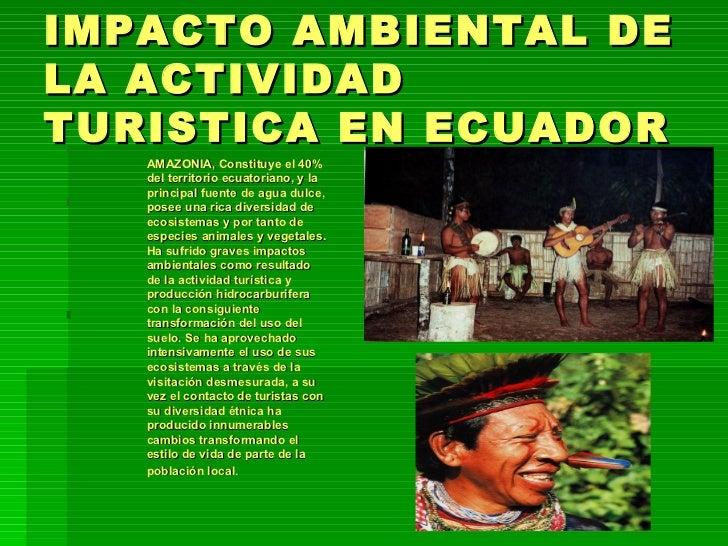 IMPACTO AMBIENTAL DE LA ACTIVIDAD TURISTICA EN ECUADOR <ul><ul><ul><ul><li>AMAZONIA, Constituye el 40% del territorio ecua...