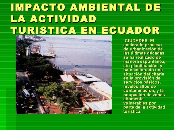 IMPACTO AMBIENTAL DE LA ACTIVIDAD TURISTICA EN ECUADOR <ul><ul><ul><ul><li>CIUDADES, El acelerado proceso de urbanización ...