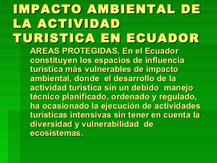 IMPACTO AMBIENTAL DE LA ACTIVIDAD TURISTICA EN ECUADOR <ul><li>AREAS PROTEGIDAS, En el Ecuador constituyen los espacios de...