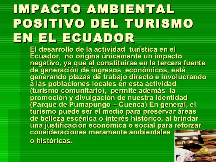 IMPACTO AMBIENTAL POSITIVO DEL TURISMO EN EL ECUADOR <ul><li>El desarrollo de la actividad  turística en el Ecuador,  no o...