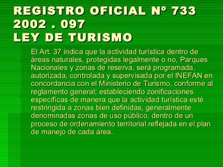 REGISTRO OFICIAL Nº 733  2002 . 097 LEY DE TURISMO <ul><li>El Art. 37 indica que la actividad turística dentro de áreas na...