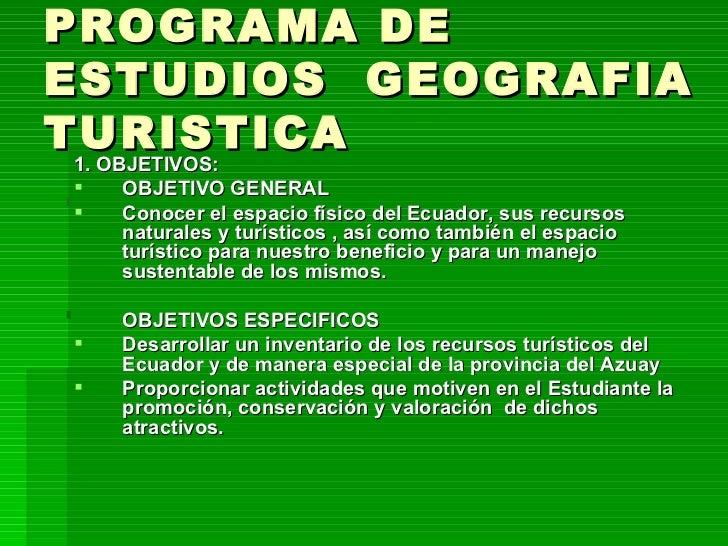 PROGRAMA DE ESTUDIOS  GEOGRAFIA TURISTICA <ul><li>1. OBJETIVOS: </li></ul><ul><li>OBJETIVO GENERAL </li></ul><ul><li>Conoc...