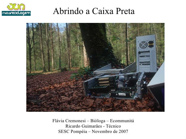 Abrindo a Caixa Preta Flávia Cremonesi – Bióloga – Ecommunitá Ricardo Guimarães - Técnico SESC Pompéia – Novembro de 2007