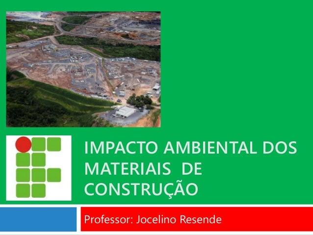 IMPACTO AMBIENTAL DOS MATERIAIS DE CONSTRUÇÃO Professor: Jocelino Resende