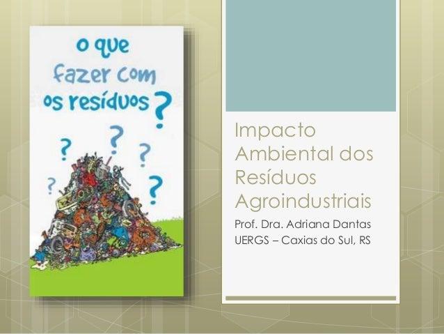 Impacto Ambiental dos Resíduos Agroindustriais Prof. Dra. Adriana Dantas UERGS – Caxias do Sul, RS