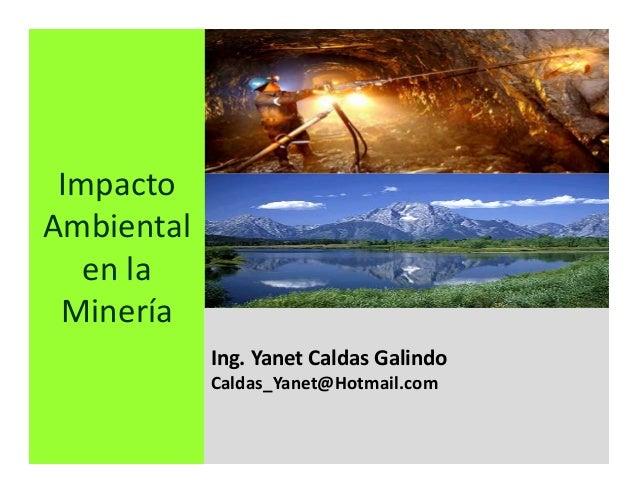 Impacto Ambiental en la Minería Ing. Yanet Caldas Galindo CIP: 115456 Caldas_Yanet@Hotmail.com